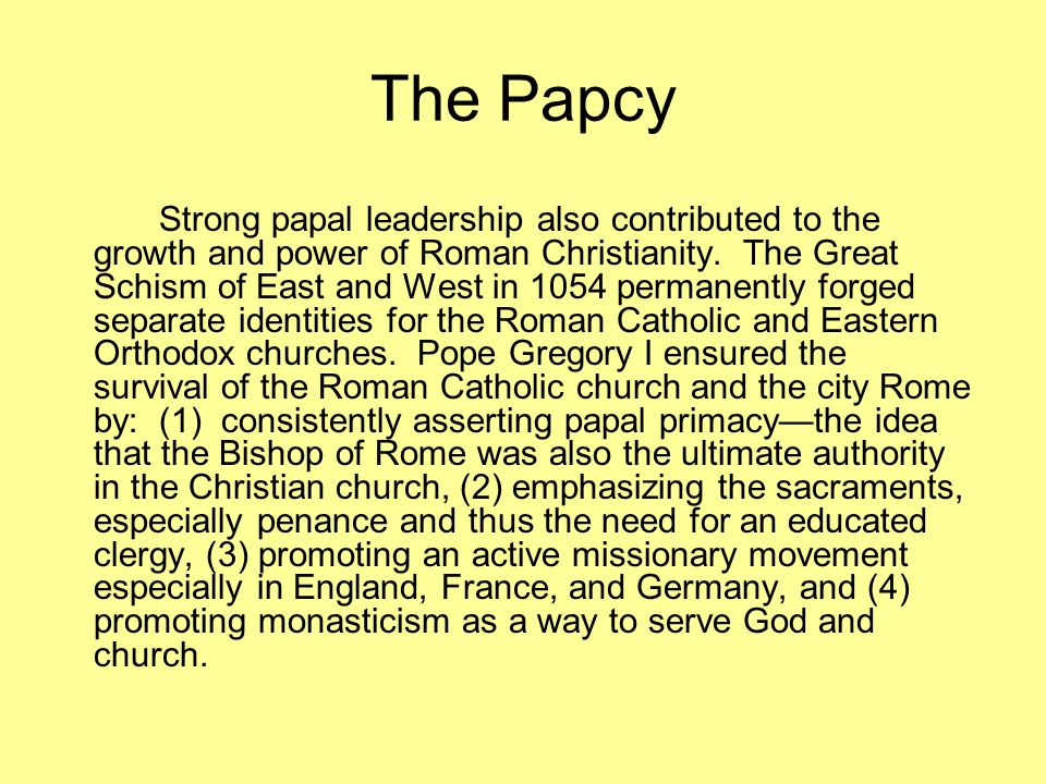 The Papcy Strong papal leadership also contributed to the growth and power of Roman Christianity. The Great Schism of East and West in 1054 permanentl