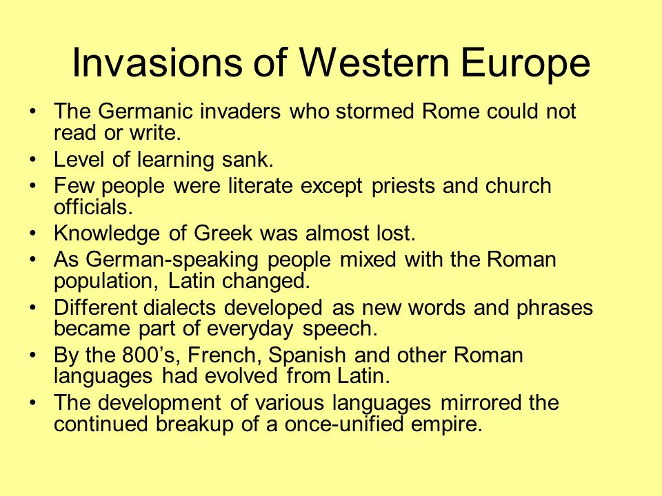 Invasions of Western Europe The Germanic invaders who stormed Rome could not read or write. Level of learning sank. Few people were literate except pr