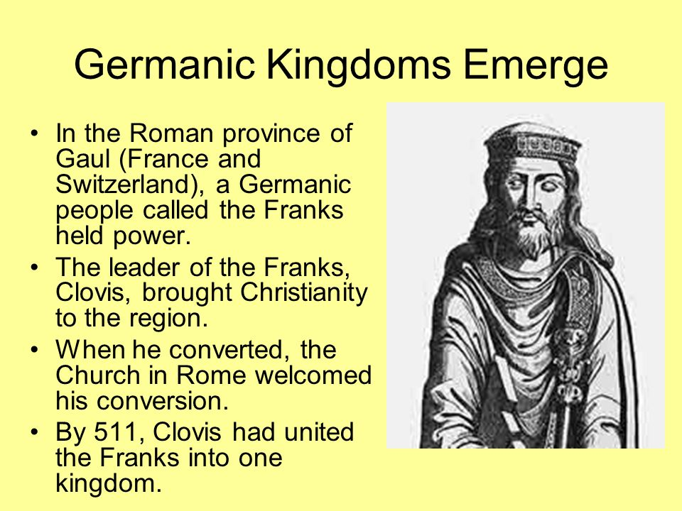 Germanic Kingdoms Emerge In the Roman province of Gaul (France and Switzerland), a Germanic people called the Franks held power. The leader of the Fra