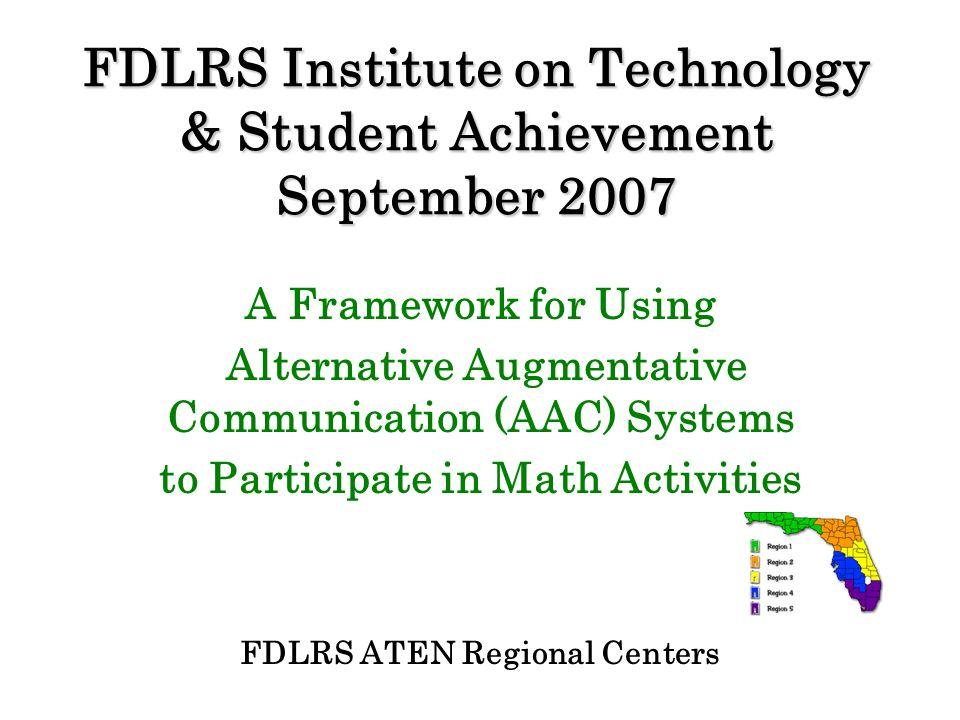 FDLRS Institute on Technology & Student Achievement September 2007 A Framework for Using Alternative Augmentative Communication (AAC) Systems to Parti