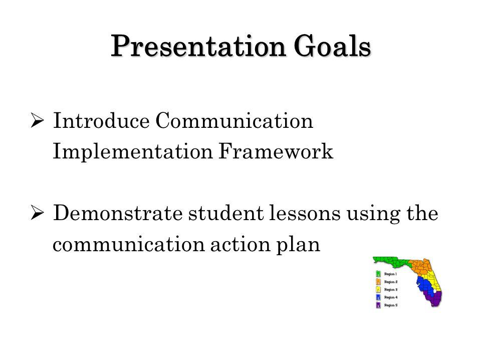 Presentation Goals Introduce Communication Implementation Framework Demonstrate student lessons using the communication action plan
