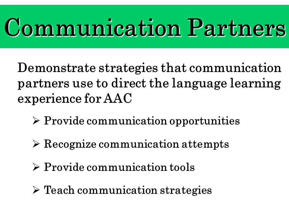 Communication Partners Demonstrate strategies that communication partners use to direct the language learning experience for AAC Provide communication