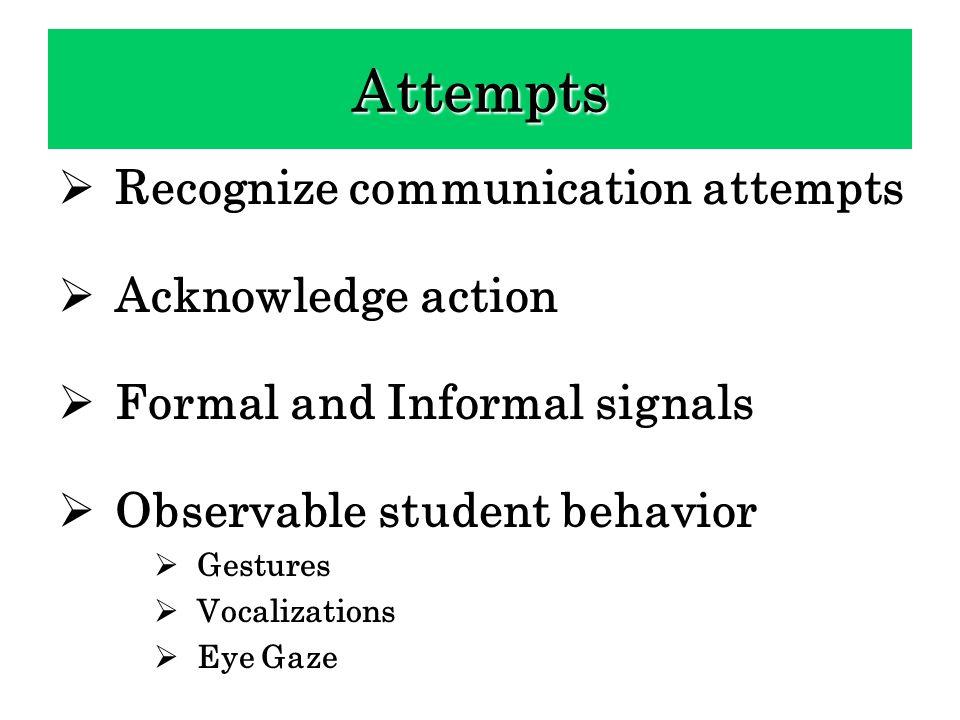 Recognize communication attempts Acknowledge action Formal and Informal signals Observable student behavior Gestures Vocalizations Eye Gaze Attempts