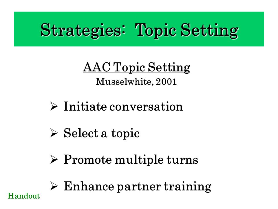 AAC Topic Setting Musselwhite, 2001 Initiate conversation Select a topic Promote multiple turns Enhance partner training Handout Strategies: Topic Set