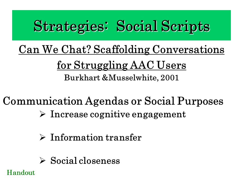 Can We Chat? Scaffolding Conversations for Struggling AAC Users Burkhart &Musselwhite, 2001 Communication Agendas or Social Purposes Increase cognitiv
