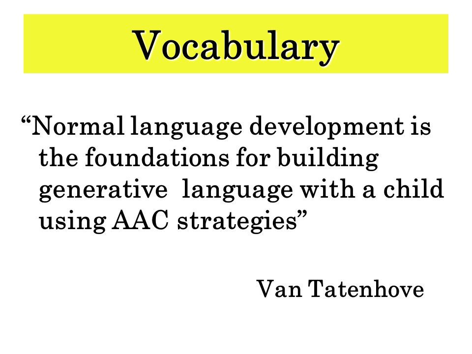 Vocabulary Normal language development is the foundations for building generative language with a child using AAC strategies Van Tatenhove