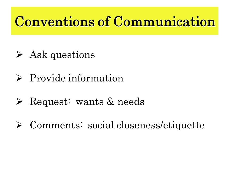 Ask questions Provide information Request: wants & needs Comments: social closeness/etiquette Conventions of Communication