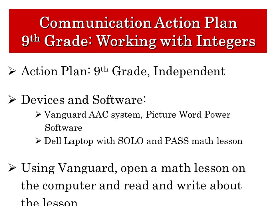 Action Plan: 9 th Grade, Independent Devices and Software: Vanguard AAC system, Picture Word Power Software Dell Laptop with SOLO and PASS math lesson