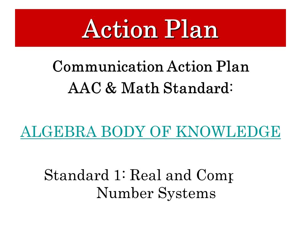 Communication Action Plan AAC & Math Standard: ALGEBRA BODY OF KNOWLEDGE Standard 1: Real and Complex Number Systems Action Plan