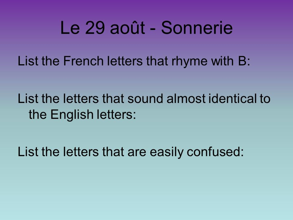 Le 29 août - Sonnerie List the French letters that rhyme with B: List the letters that sound almost identical to the English letters: List the letters