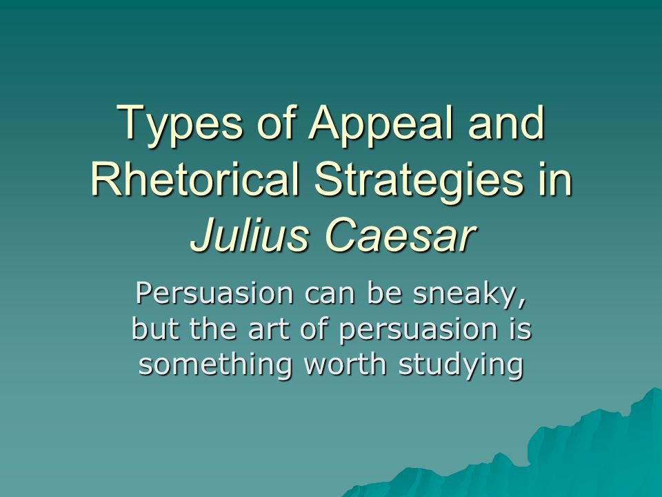 Types of Appeal and Rhetorical Strategies in Julius Caesar Persuasion can be sneaky, but the art of persuasion is something worth studying
