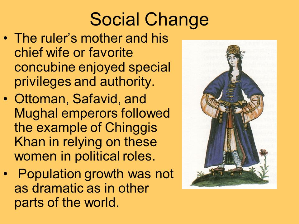 Social Change The rulers mother and his chief wife or favorite concubine enjoyed special privileges and authority. Ottoman, Safavid, and Mughal empero