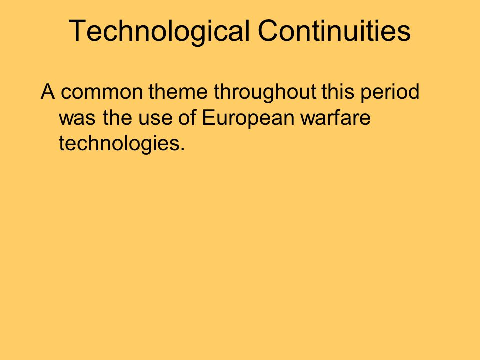 Technological Continuities A common theme throughout this period was the use of European warfare technologies.