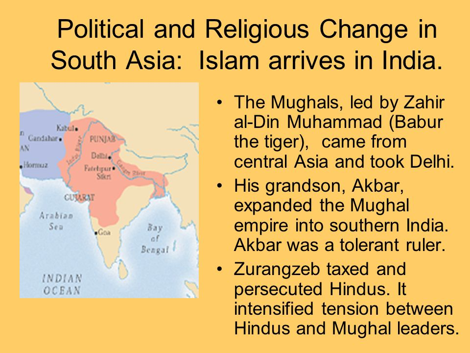 Political and Religious Change in South Asia: Islam arrives in India. The Mughals, led by Zahir al-Din Muhammad (Babur the tiger), came from central A