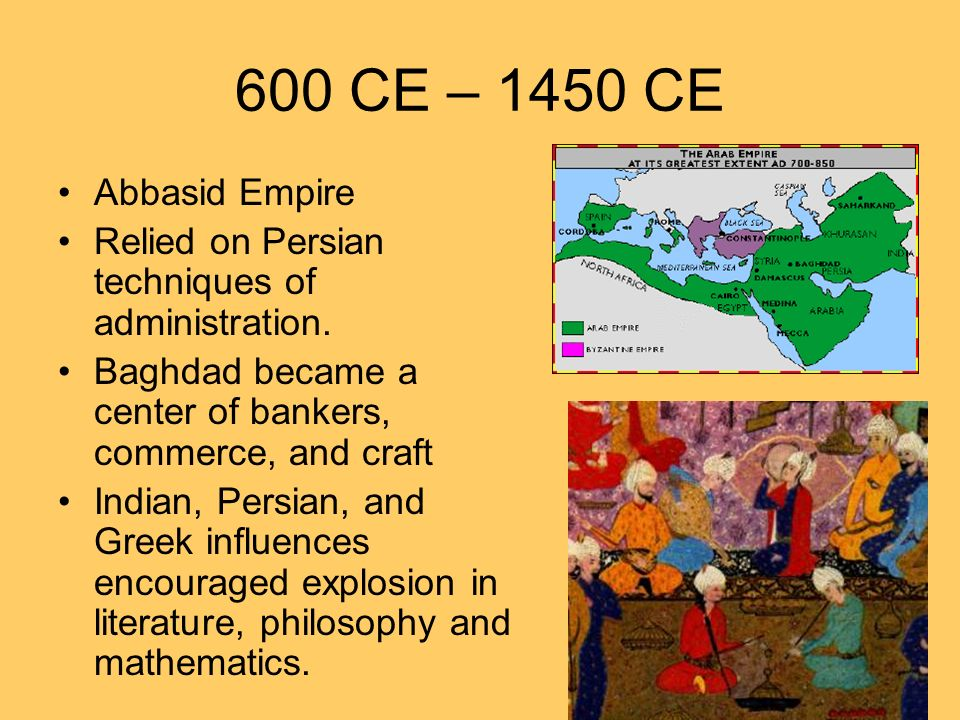 600 CE – 1450 CE Abbasid Empire Relied on Persian techniques of administration. Baghdad became a center of bankers, commerce, and craft Indian, Persia