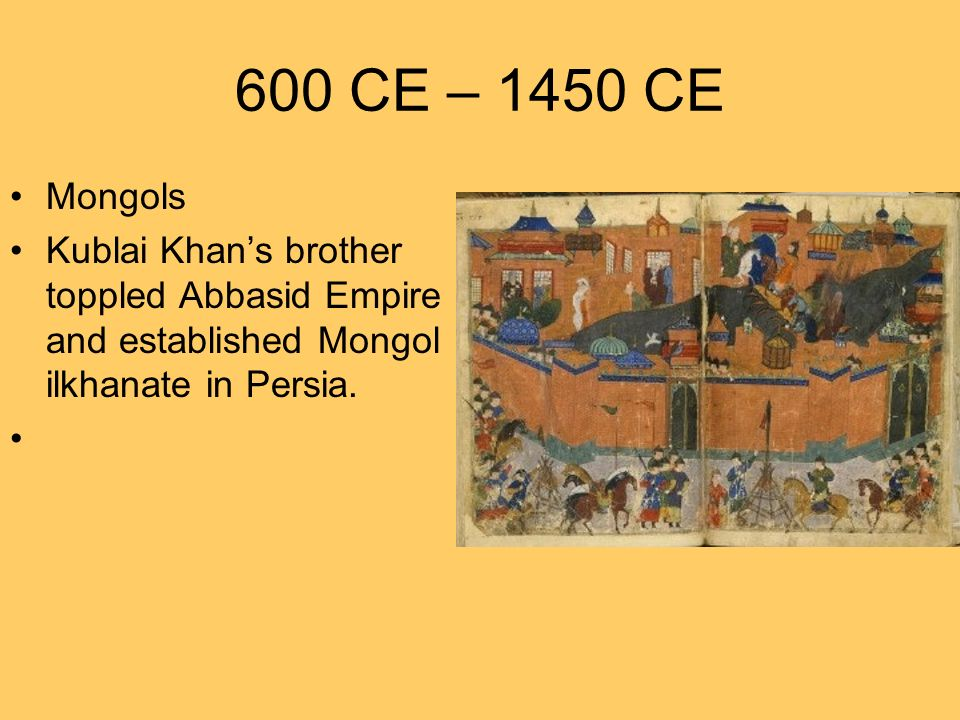 600 CE – 1450 CE Mongols Kublai Khans brother toppled Abbasid Empire and established Mongol ilkhanate in Persia.