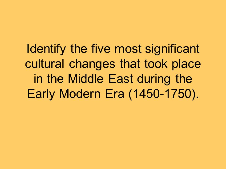 Identify the five most significant cultural changes that took place in the Middle East during the Early Modern Era (1450-1750).