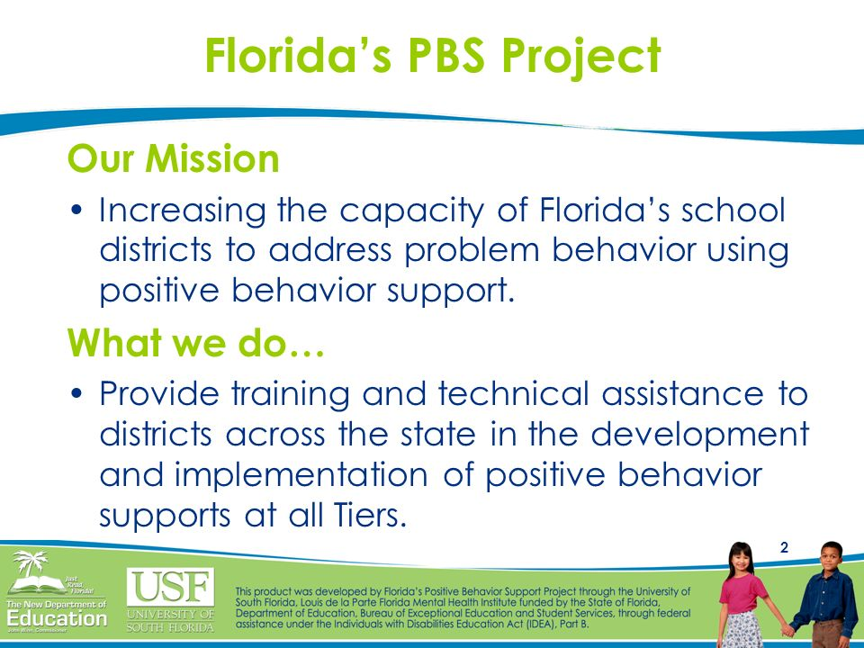 2 Floridas PBS Project Our Mission Increasing the capacity of Floridas school districts to address problem behavior using positive behavior support. W