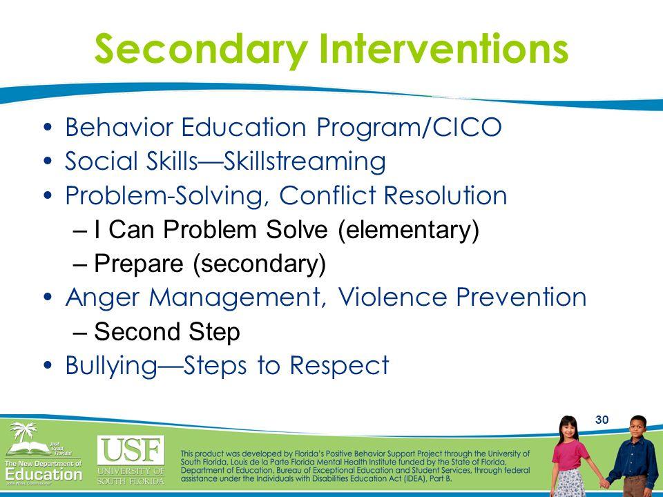 30 Secondary Interventions Behavior Education Program/CICO Social SkillsSkillstreaming Problem-Solving, Conflict Resolution –I Can Problem Solve (elem