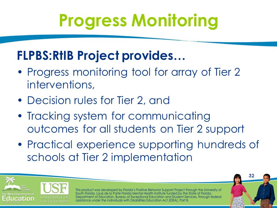 32 Progress Monitoring FLPBS:RtIB Project provides… Progress monitoring tool for array of Tier 2 interventions, Decision rules for Tier 2, and Trackin