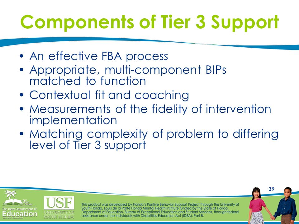 39 Components of Tier 3 Support An effective FBA process Appropriate, multi-component BIPs matched to function Contextual fit and coaching Measurement