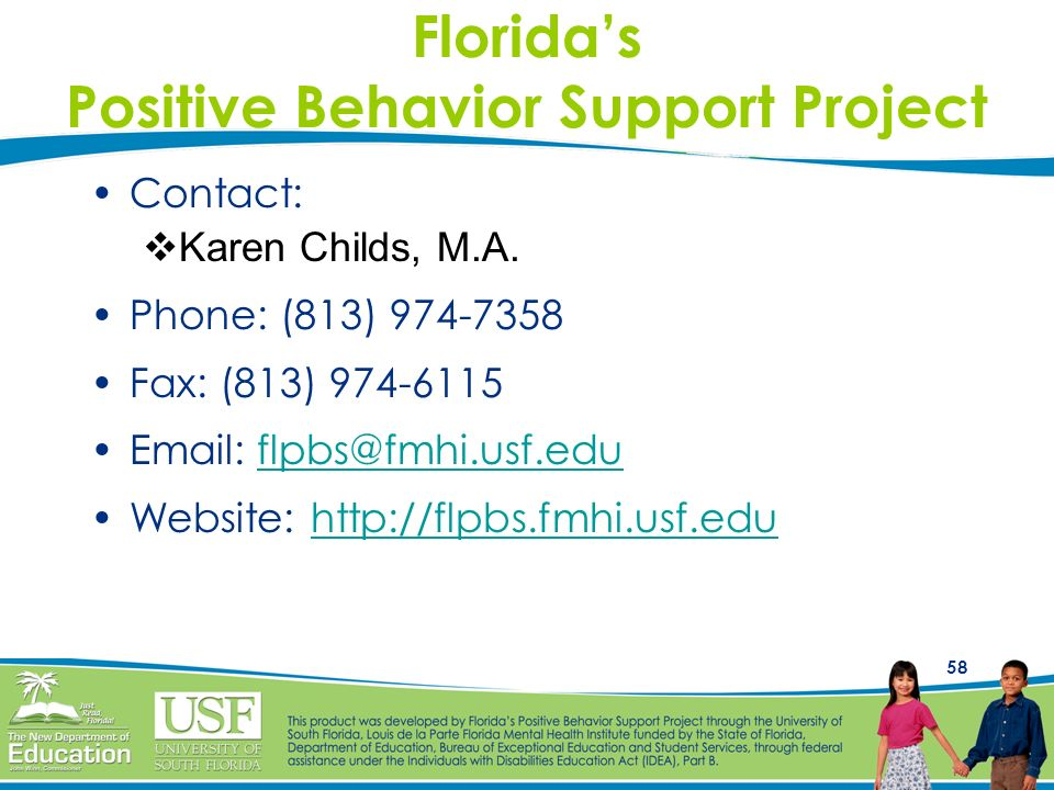 58 Floridas Positive Behavior Support Project Contact: Karen Childs, M.A. Phone: (813) 974-7358 Fax: (813) 974-6115 Email: flpbs@fmhi.usf.eduflpbs@fmh