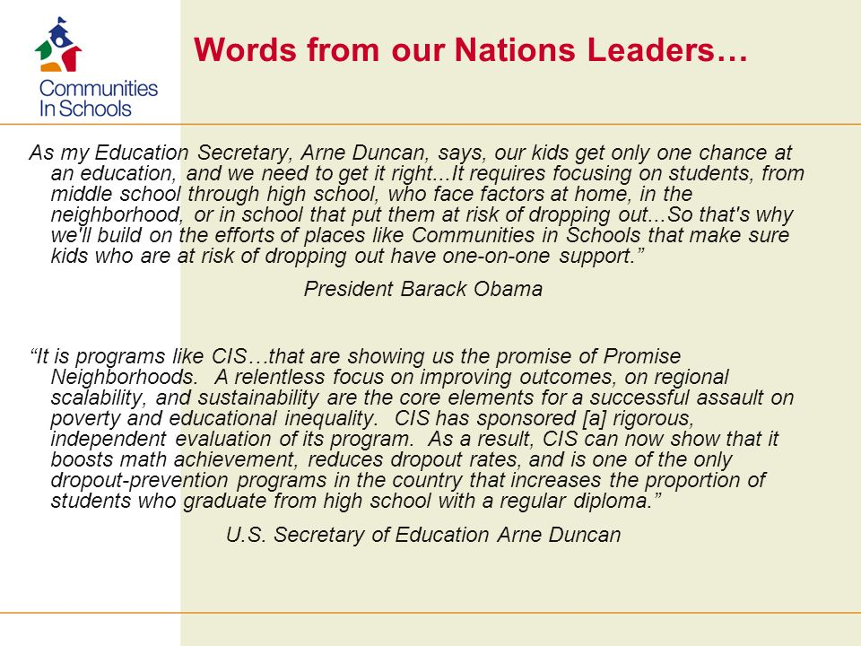 Words from our Nations Leaders… As my Education Secretary, Arne Duncan, says, our kids get only one chance at an education, and we need to get it right...It requires focusing on students, from middle school through high school, who face factors at home, in the neighborhood, or in school that put them at risk of dropping out...So that s why we ll build on the efforts of places like Communities in Schools that make sure kids who are at risk of dropping out have one-on-one support.