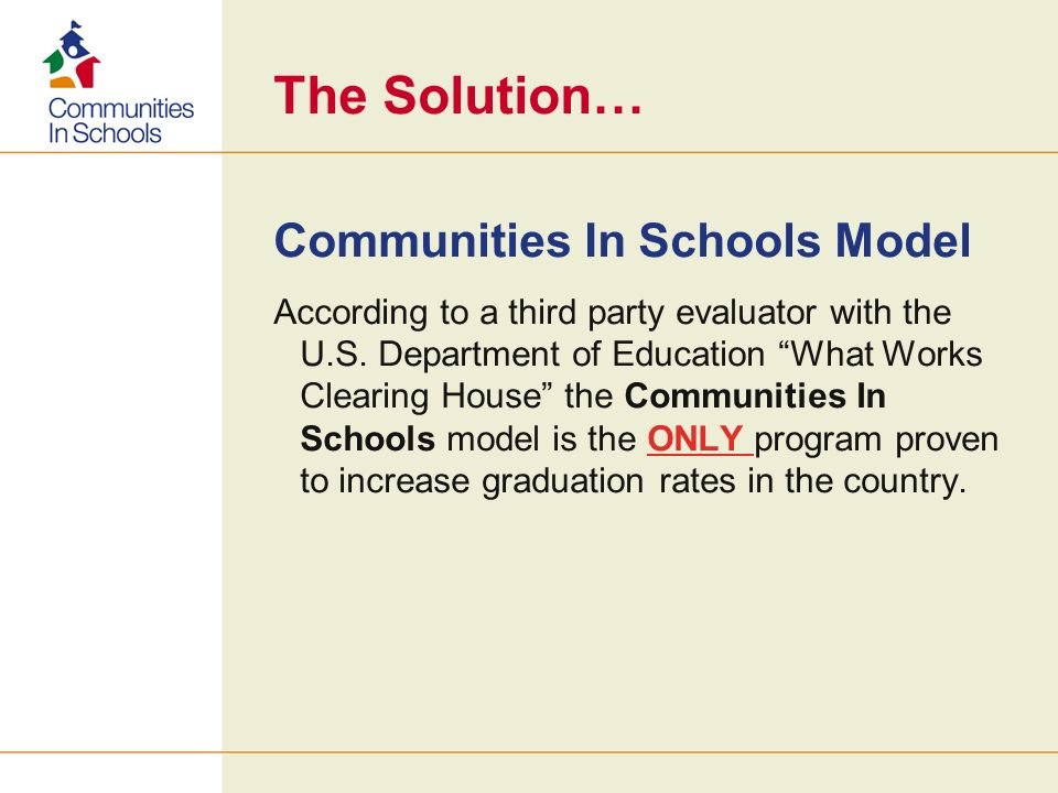 The Solution… Communities In Schools Model According to a third party evaluator with the U.S. Department of Education What Works Clearing House the Co
