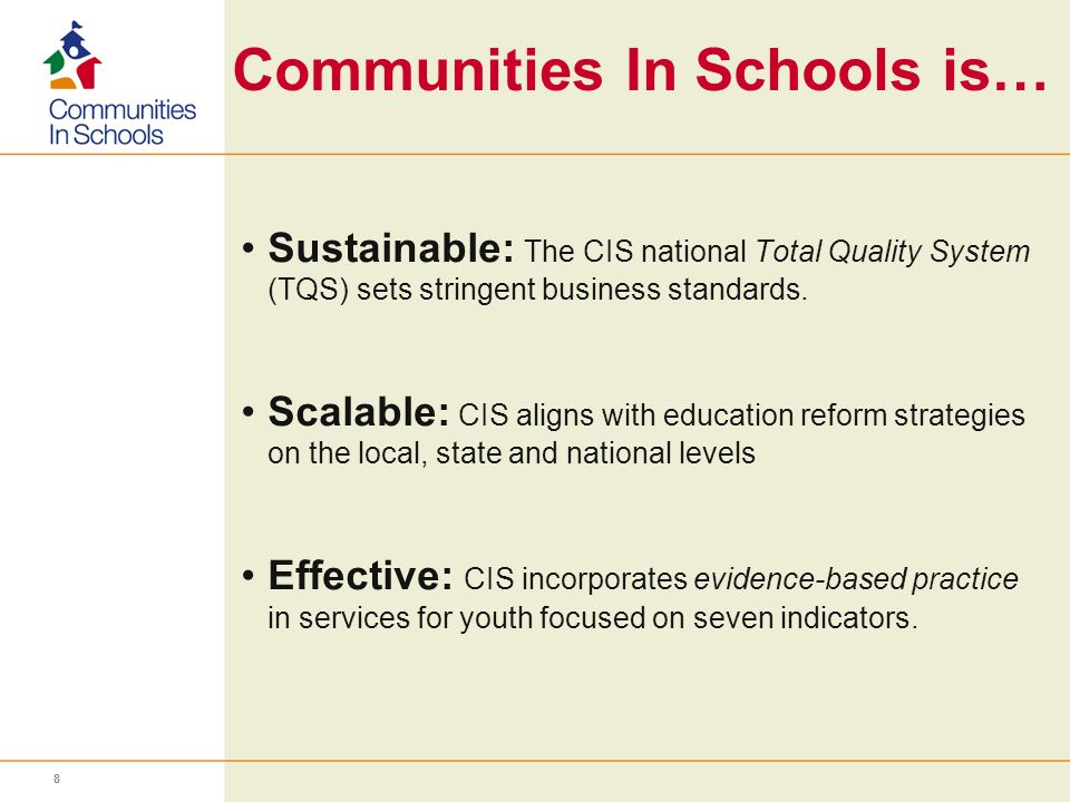 Communities In Schools is… Sustainable: The CIS national Total Quality System (TQS) sets stringent business standards. Scalable: CIS aligns with educa