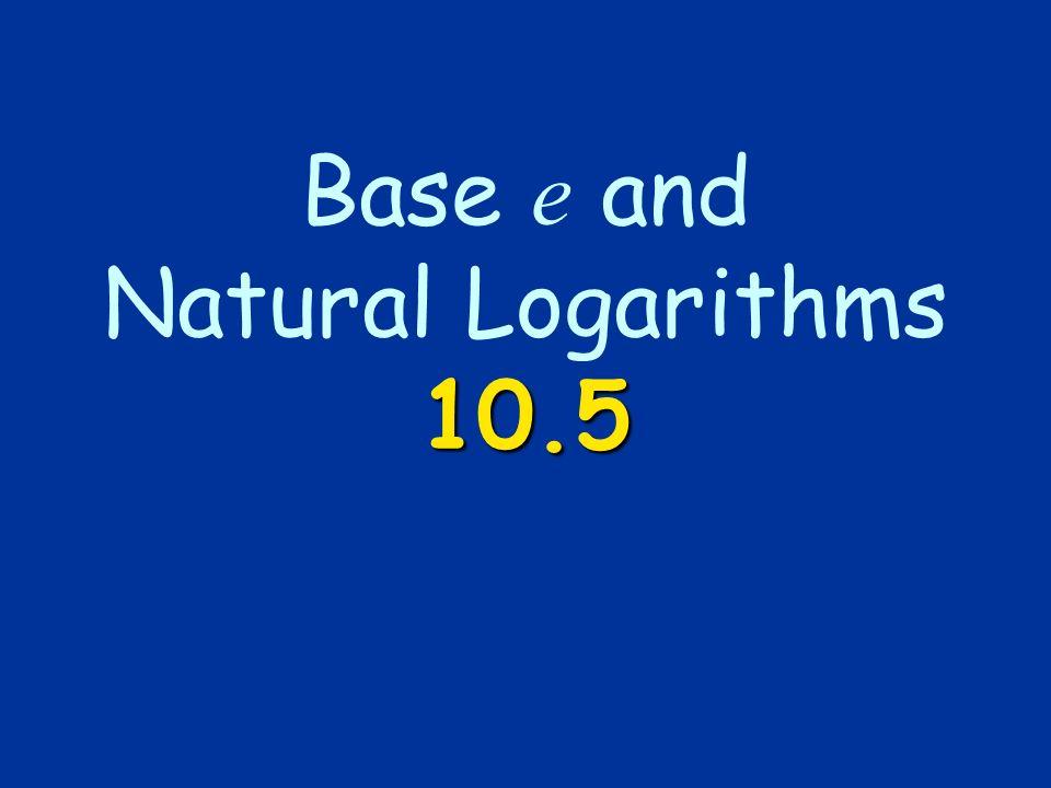 10.5 Base e and Natural Logarithms 10.5