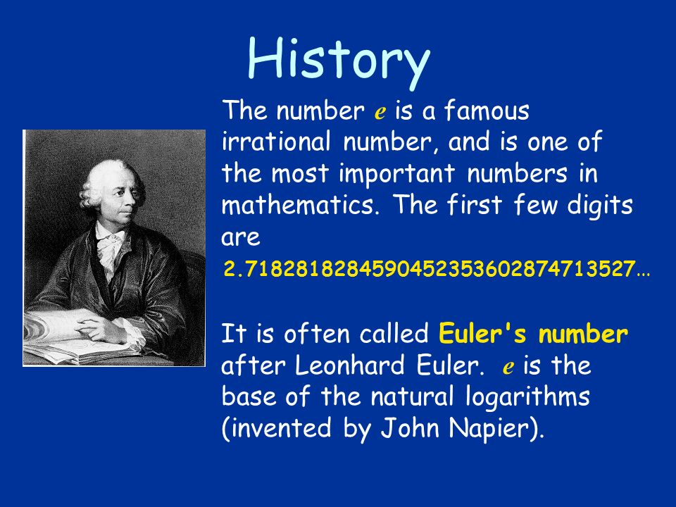 History The number e is a famous irrational number, and is one of the most important numbers in mathematics. The first few digits are 2.71828182845904