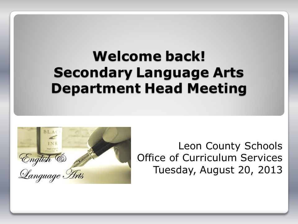 Welcome back! Secondary Language Arts Department Head Meeting Leon County Schools Office of Curriculum Services Tuesday, August 20, 2013
