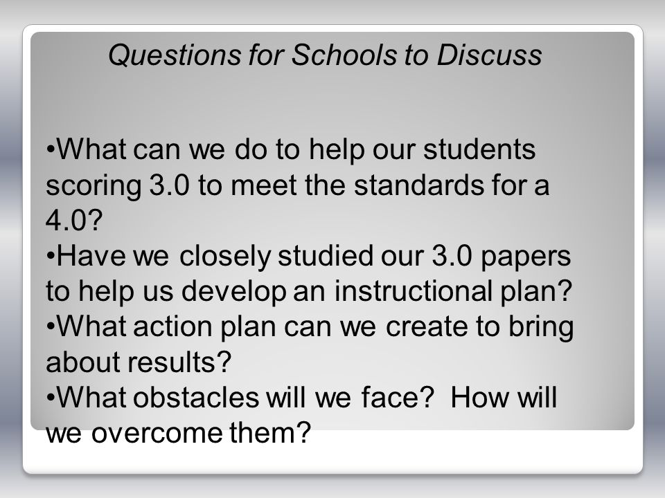 Questions for Schools to Discuss What can we do to help our students scoring 3.0 to meet the standards for a 4.0? Have we closely studied our 3.0 pape