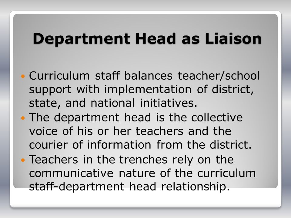 Department Head as Liaison Curriculum staff balances teacher/school support with implementation of district, state, and national initiatives. The depa