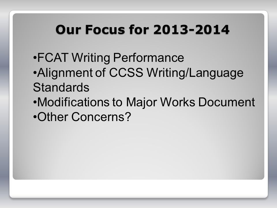 Our Focus for 2013-2014 FCAT Writing Performance Alignment of CCSS Writing/Language Standards Modifications to Major Works Document Other Concerns?