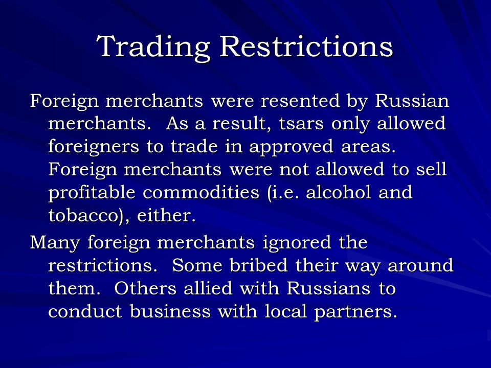Trading Restrictions Foreign merchants were resented by Russian merchants. As a result, tsars only allowed foreigners to trade in approved areas. Fore