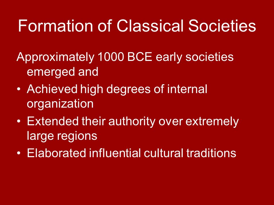 Formation of Classical Societies Approximately 1000 BCE early societies emerged and Achieved high degrees of internal organization Extended their auth