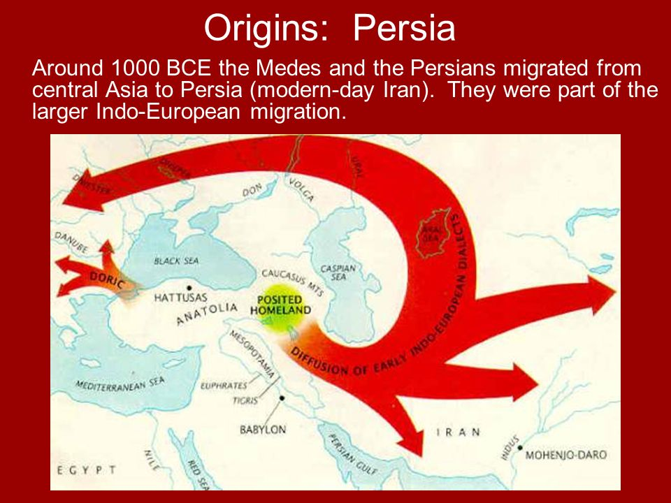 Origins: Persia Around 1000 BCE the Medes and the Persians migrated from central Asia to Persia (modern-day Iran). They were part of the larger Indo-E