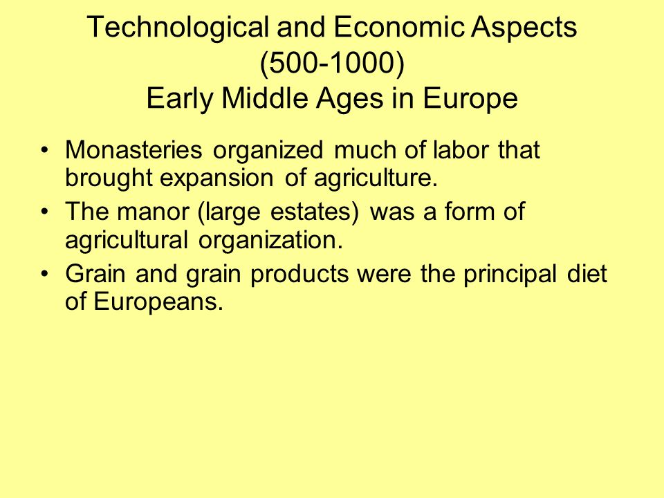 Technological and Economic Aspects (500-1000) Early Middle Ages in Europe Monasteries organized much of labor that brought expansion of agriculture.