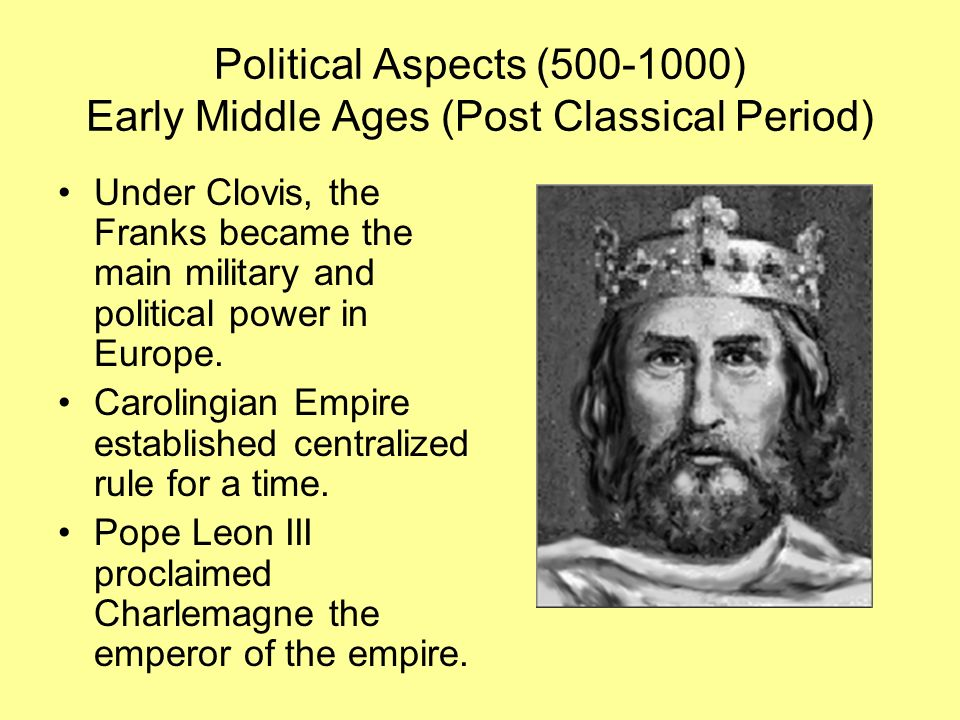 Political Aspects (500-1000) Early Middle Ages (Post Classical Period) Under Clovis, the Franks became the main military and political power in Europe.