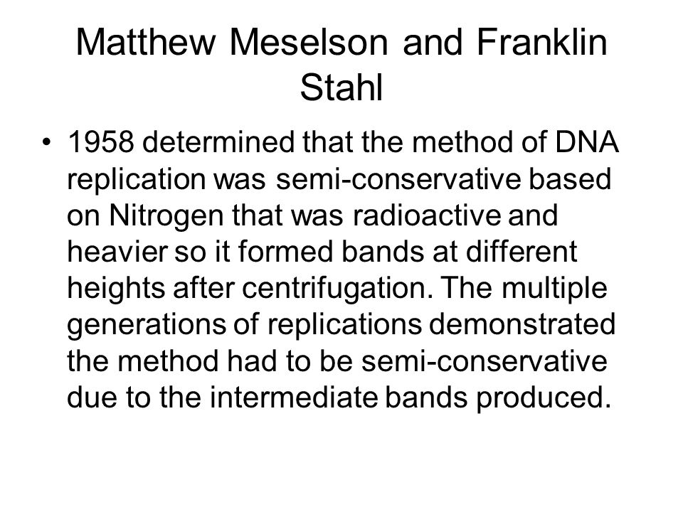 Matthew Meselson and Franklin Stahl 1958 determined that the method of DNA replication was semi-conservative based on Nitrogen that was radioactive an