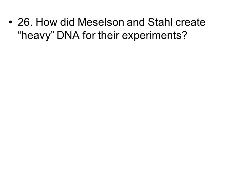 26. How did Meselson and Stahl create heavy DNA for their experiments?
