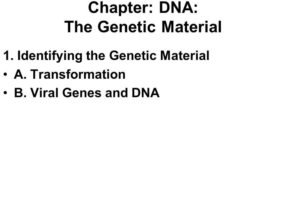 Chapter: DNA: The Genetic Material 1. Identifying the Genetic Material A. Transformation B. Viral Genes and DNA