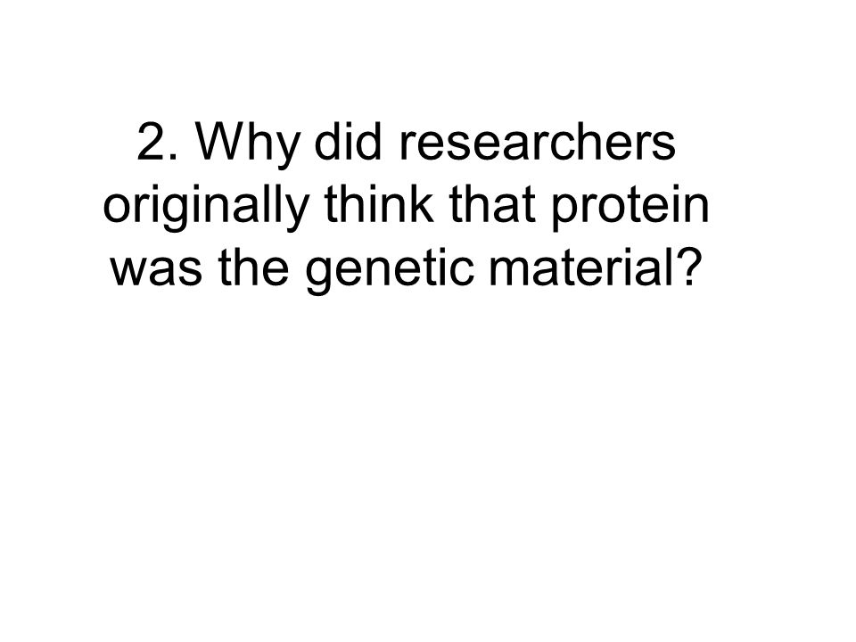 2. Why did researchers originally think that protein was the genetic material?