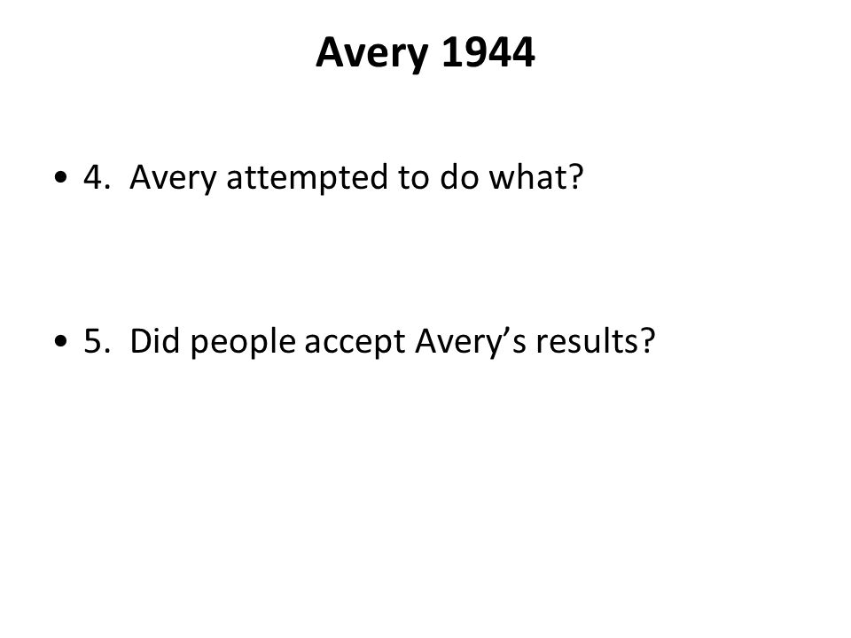 Avery 1944 4. Avery attempted to do what? 5. Did people accept Averys results?