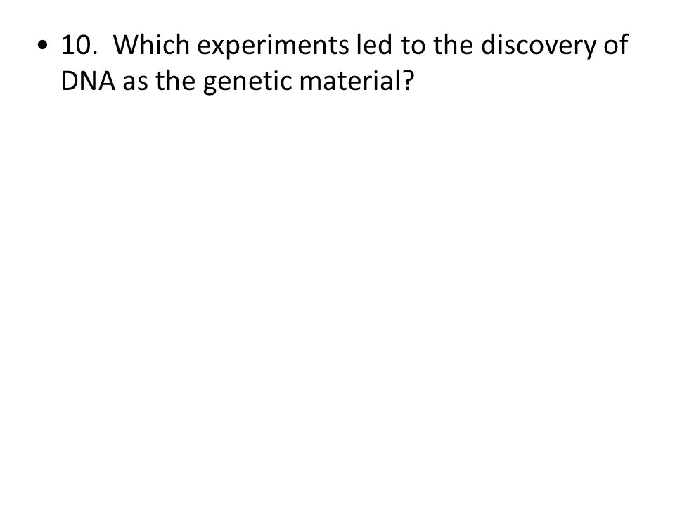 10. Which experiments led to the discovery of DNA as the genetic material?