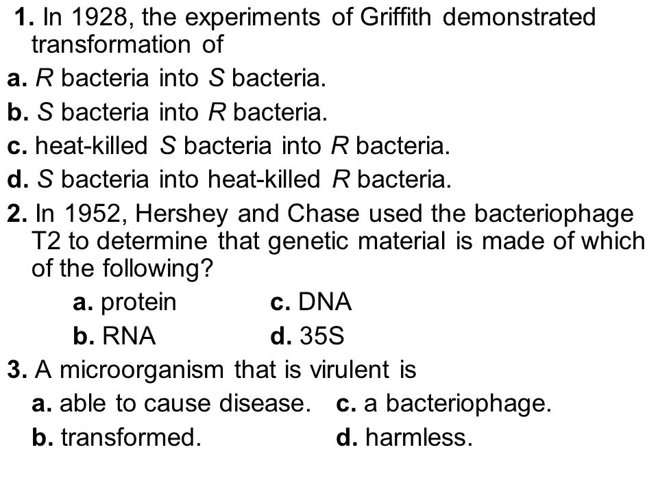 1. In 1928, the experiments of Griffith demonstrated transformation of a. R bacteria into S bacteria. b. S bacteria into R bacteria. c. heat-killed S