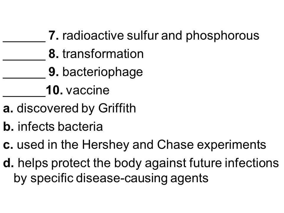 ______ 7. radioactive sulfur and phosphorous ______ 8. transformation ______ 9. bacteriophage ______10. vaccine a. discovered by Griffith b. infects b