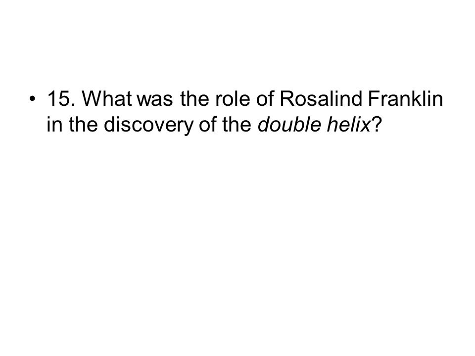 15. What was the role of Rosalind Franklin in the discovery of the double helix?
