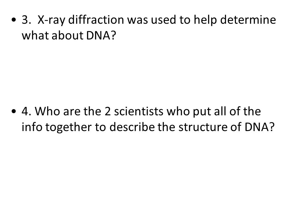 3. X-ray diffraction was used to help determine what about DNA? 4. Who are the 2 scientists who put all of the info together to describe the structure